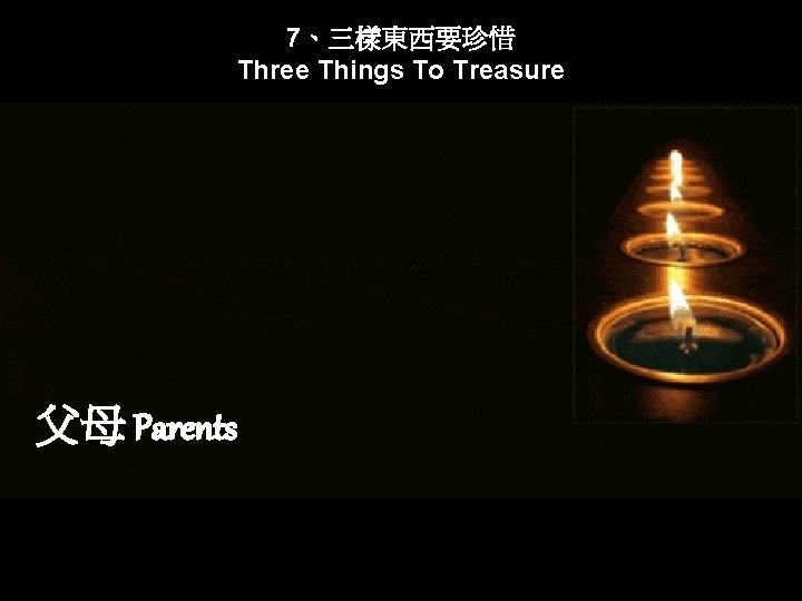 7、三樣東西要珍惜 Three Things To Treasure 父母 Parents