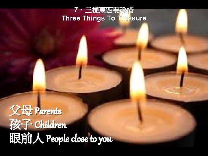7、三樣東西要珍惜 Three Things To Treasure 父母 Parents 孩子 Children 眼前人 People close to you