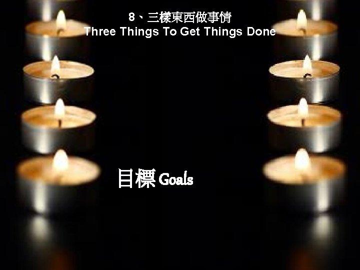 8、三樣東西做事情 Three Things To Get Things Done 目標 Goals