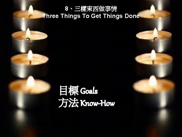 8、三樣東西做事情 Three Things To Get Things Done 目標 Goals 方法 Know-How