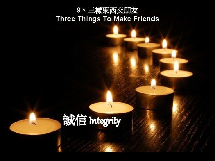 9、三樣東西交朋友 Three Things To Make Friends 誠信 Integrity
