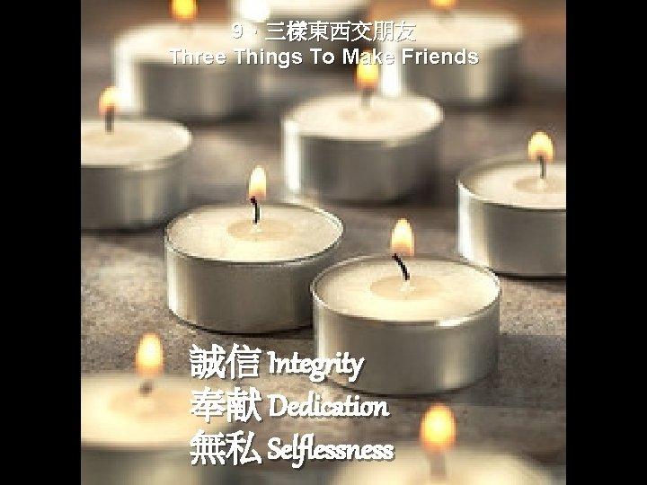 9、三樣東西交朋友 Three Things To Make Friends 誠信 Integrity 奉献 Dedication 無私 Selflessness