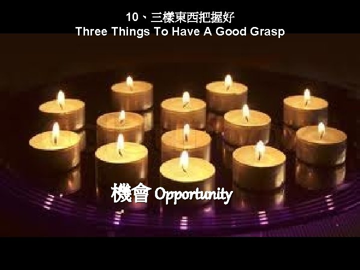 10、三樣東西把握好 Three Things To Have A Good Grasp 機會 Opportunity