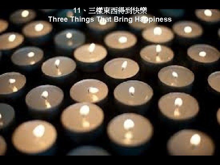 11、三樣東西得到快樂 Three Things That Bring Happiness