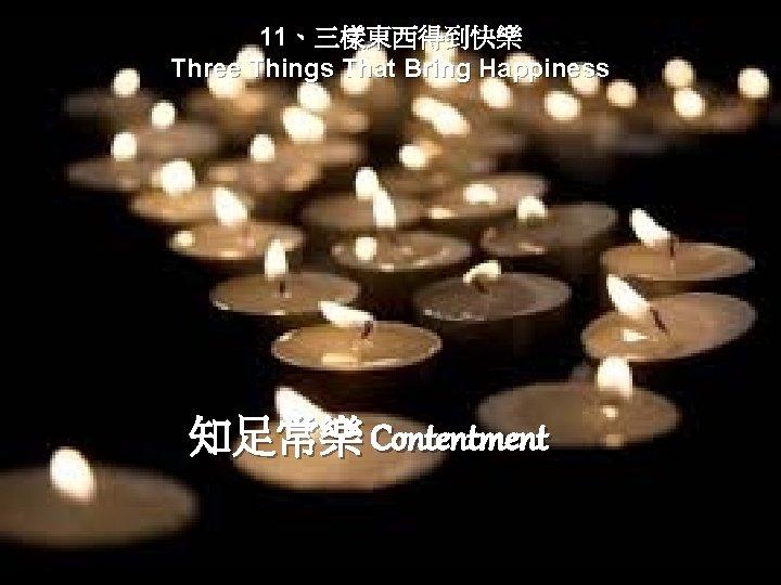 11、三樣東西得到快樂 Three Things That Bring Happiness 知足常樂 Contentment