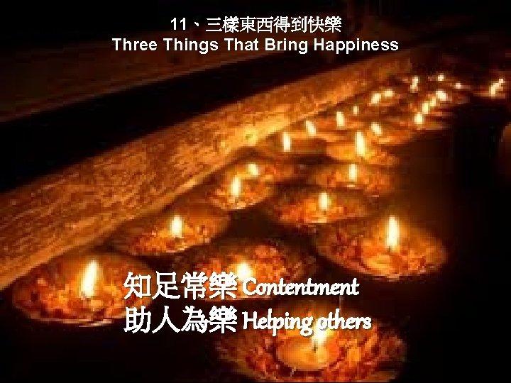 11、三樣東西得到快樂 Three Things That Bring Happiness 知足常樂 Contentment 助人為樂 Helping others