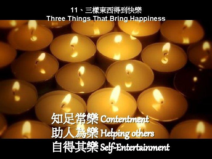 11、三樣東西得到快樂 Three Things That Bring Happiness 知足常樂 Contentment 助人為樂 Helping others 自得其樂 Self-Entertainment