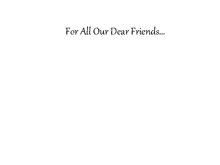 For All Our Dear Friends…