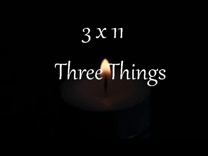 3 x 11 Three Things