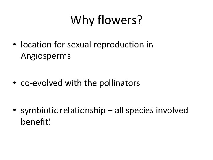Why flowers? • location for sexual reproduction in Angiosperms • co-evolved with the pollinators