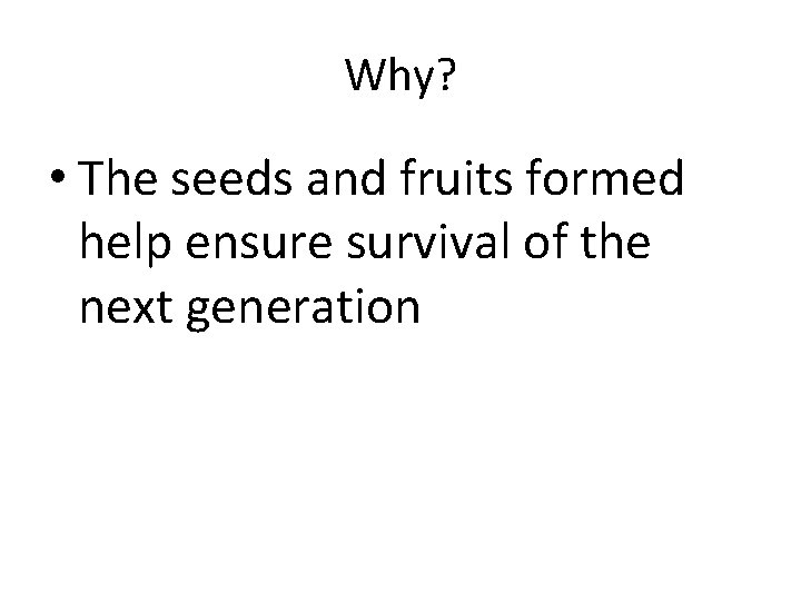 Why? • The seeds and fruits formed help ensure survival of the next generation