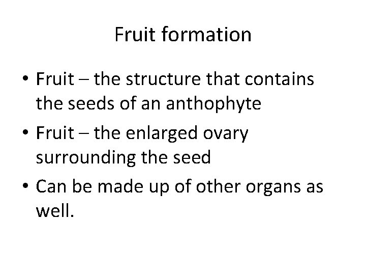 Fruit formation • Fruit – the structure that contains the seeds of an anthophyte
