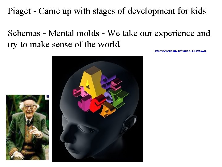Piaget - Came up with stages of development for kids Schemas - Mental molds