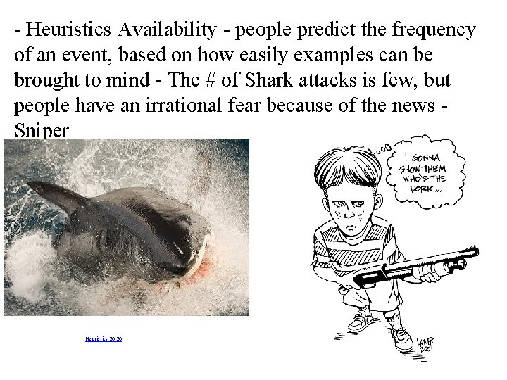 - Heuristics Availability - people predict the frequency of an event, based on how