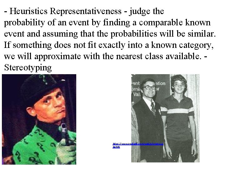 - Heuristics Representativeness - judge the probability of an event by finding a comparable