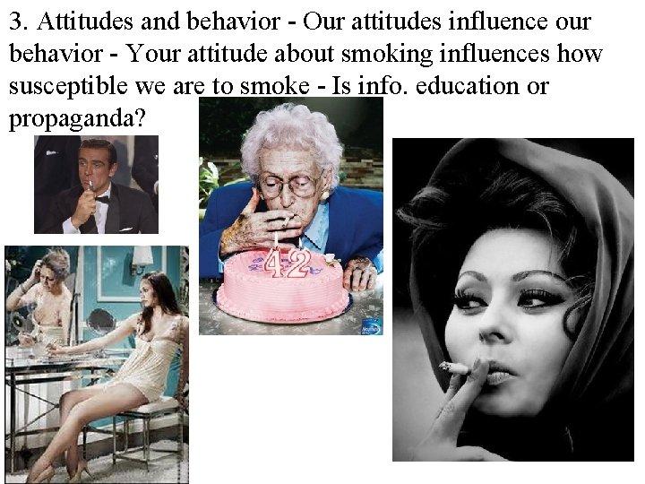 3. Attitudes and behavior - Our attitudes influence our behavior - Your attitude about