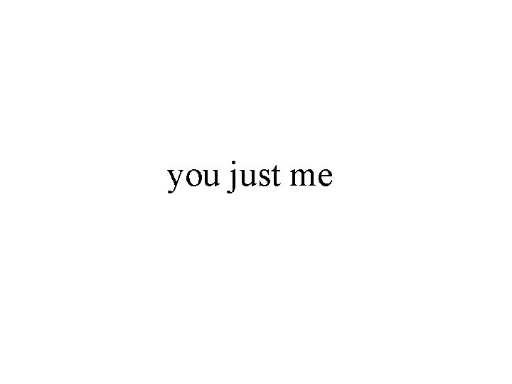 you just me