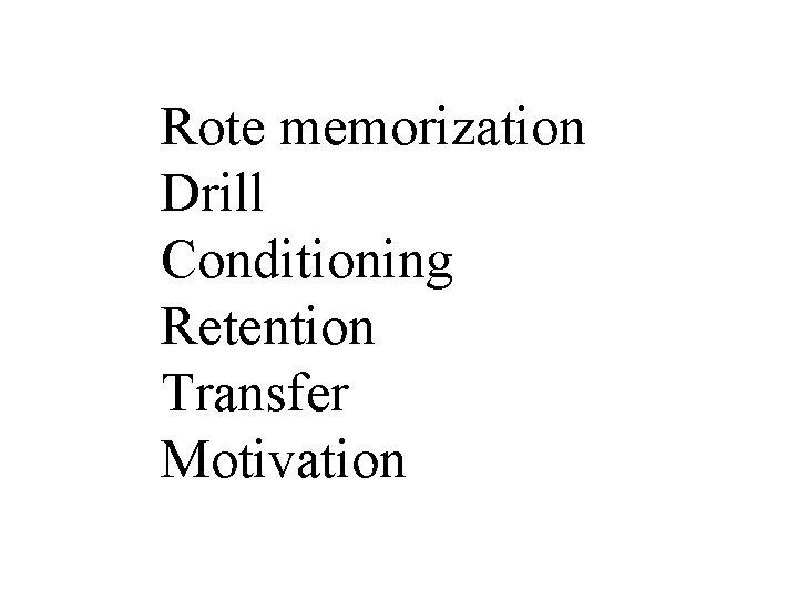 Rote memorization Drill Conditioning Retention Transfer Motivation