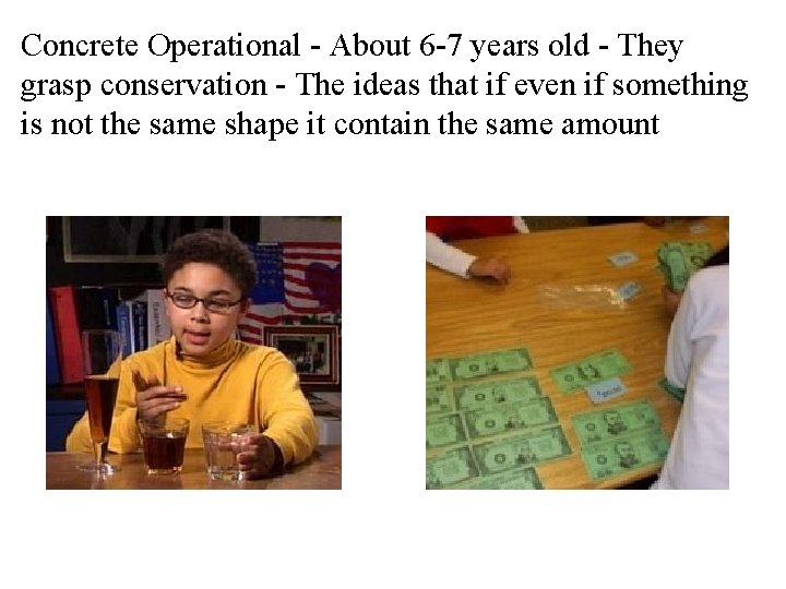 Concrete Operational - About 6 -7 years old - They grasp conservation - The