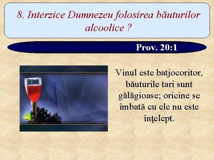 8. Interzice Dumnezeu folosirea băuturilor alcoolice ? Prov. 20: 1 Vinul este batjocoritor, băuturile
