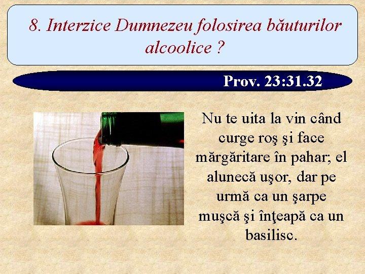 8. Interzice Dumnezeu folosirea băuturilor alcoolice ? Prov. 23: 31. 32 Nu te uita