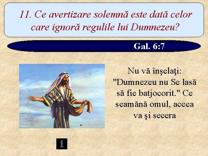 11. Ce avertizare solemnă este dată celor care ignoră regulile lui Dumnezeu? Gal. 6: