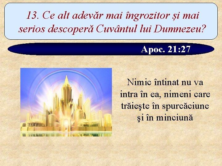 13. Ce alt adevăr mai îngrozitor și mai serios descoperă Cuvântul lui Dumnezeu? Apoc.