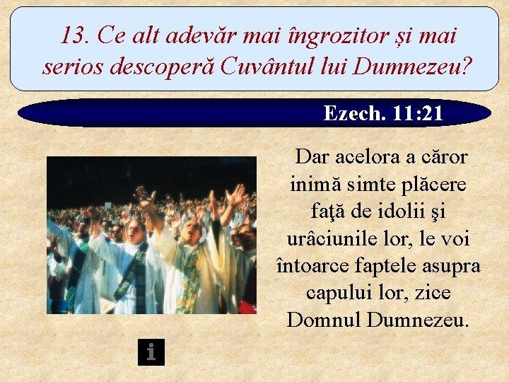 13. Ce alt adevăr mai îngrozitor și mai serios descoperă Cuvântul lui Dumnezeu? Ezech.