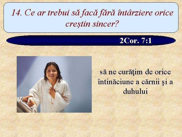 14. Ce ar trebui să facă fără întârziere orice creștin sincer? 2 Cor. 7: