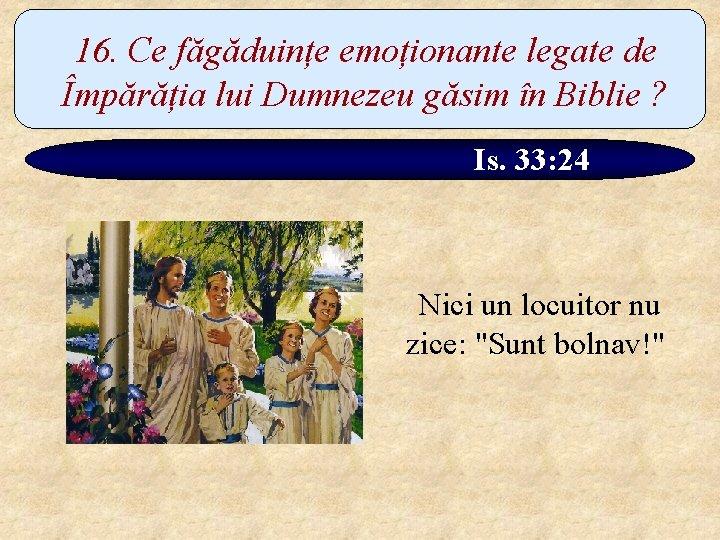 16. Ce făgăduințe emoționante legate de Împărăția lui Dumnezeu găsim în Biblie ? Is.