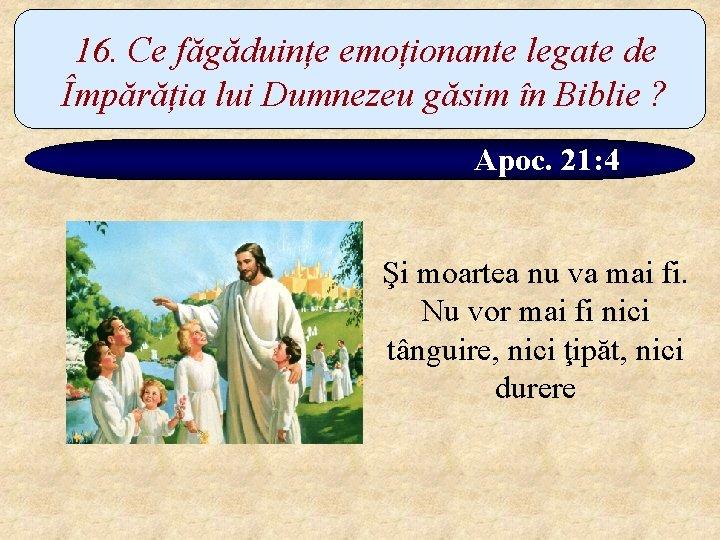 16. Ce făgăduințe emoționante legate de Împărăția lui Dumnezeu găsim în Biblie ? Apoc.