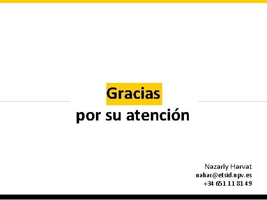 Gracias por su atención Nazariy Harvat nahar@etsid. upv. es +34 651 11 81 49