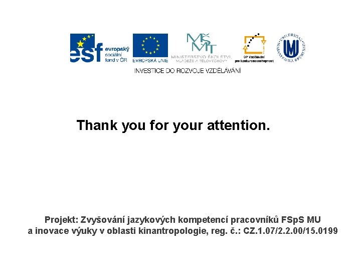 Thank you for your attention. Projekt: Zvyšování jazykových kompetencí pracovníků FSp. S MU a