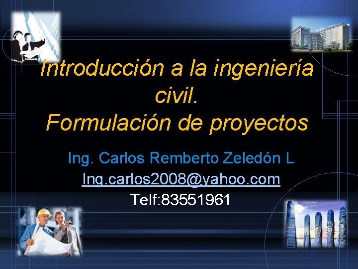 Introducción a la ingeniería civil. Formulación de proyectos Ing. Carlos Remberto Zeledón L Ing.
