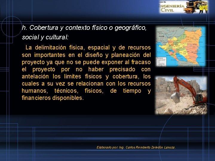 h. Cobertura y contexto físico o geográfico, social y cultural: La delimitación física, espacial