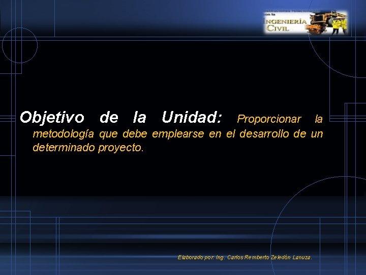 Objetivo de la Unidad: Proporcionar la metodología que debe emplearse en el desarrollo de