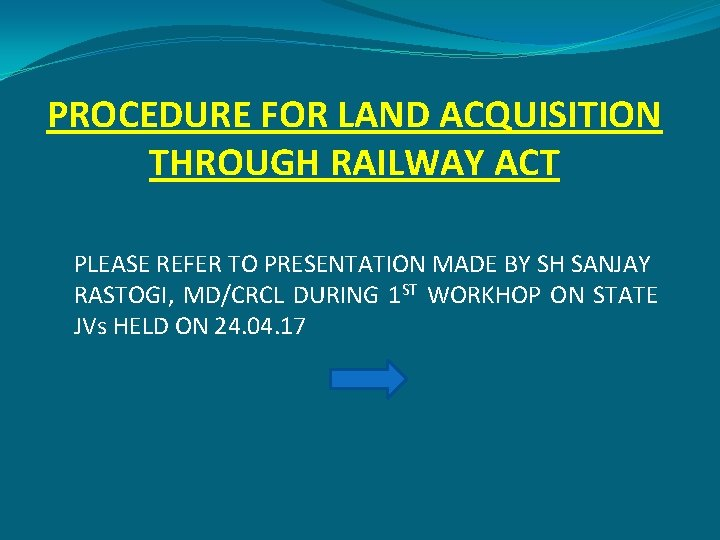 PROCEDURE FOR LAND ACQUISITION THROUGH RAILWAY ACT PLEASE REFER TO PRESENTATION MADE BY SH