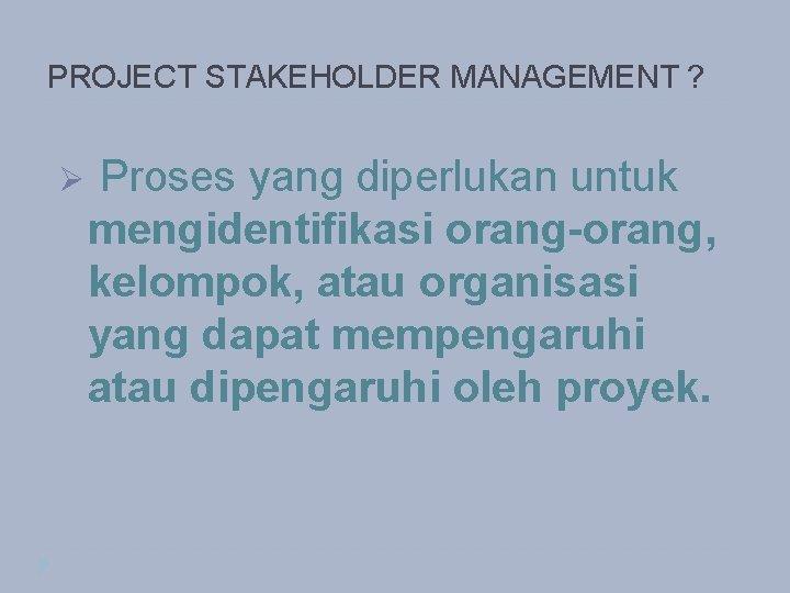 PROJECT STAKEHOLDER MANAGEMENT ? Ø Proses yang diperlukan untuk mengidentifikasi orang-orang, kelompok, atau organisasi