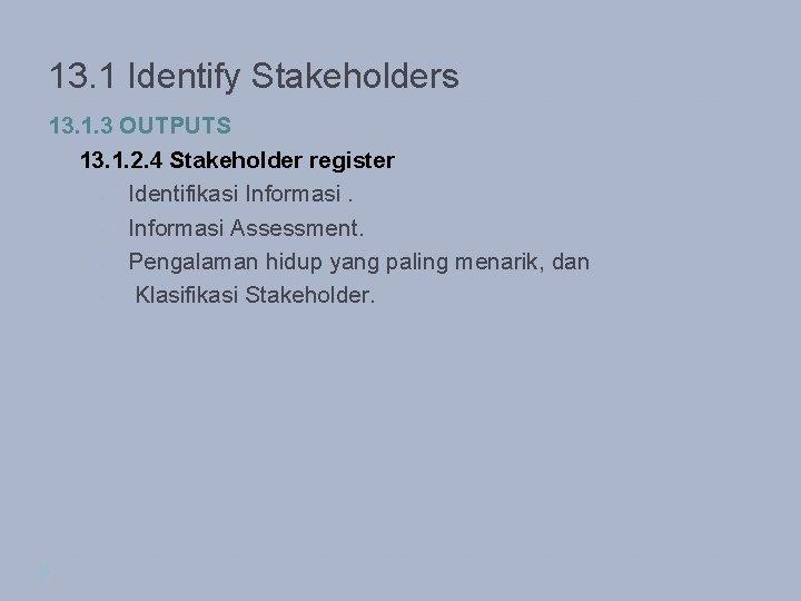 13. 1 Identify Stakeholders 13. 1. 3 OUTPUTS 13. 1. 2. 4 Stakeholder register