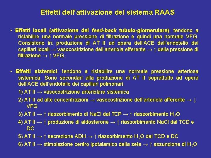 Effetti dell'attivazione del sistema RAAS • Effetti locali (attivazione del feed-back tubulo-glomerulare): tendono a