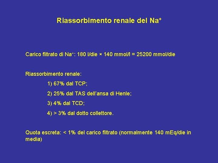 Riassorbimento renale del Na+ Carico filtrato di Na+: 180 l/die × 140 mmol/l =