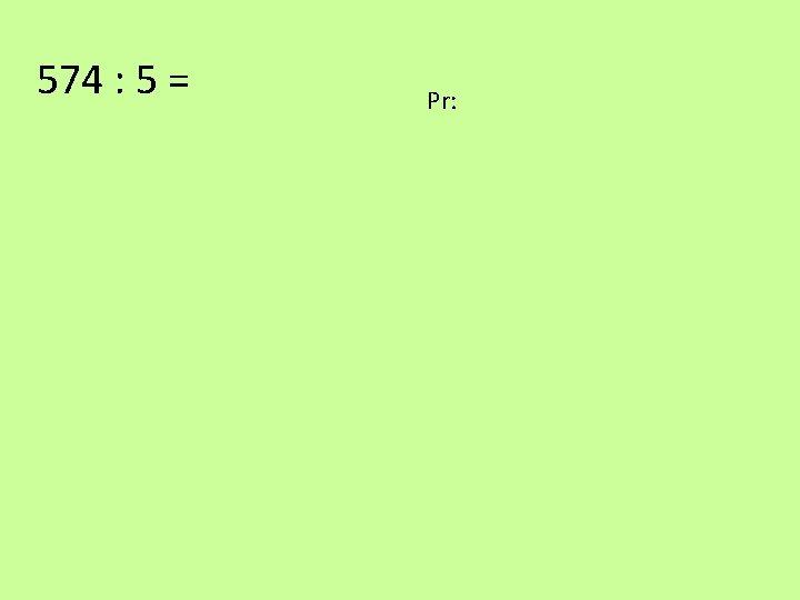 574 : 5 = Pr:
