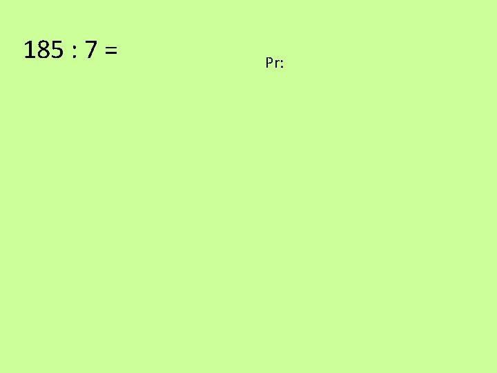 185 : 7 = Pr: