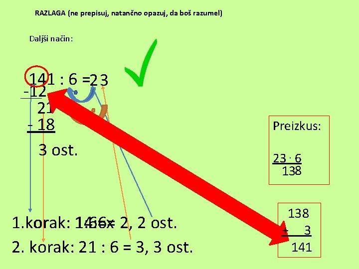 RAZLAGA (ne prepisuj, natančno opazuj, da boš razumel) Daljši način: 141 : 6 =23