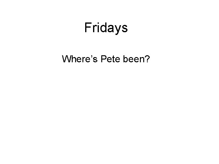 Fridays Where's Pete been?