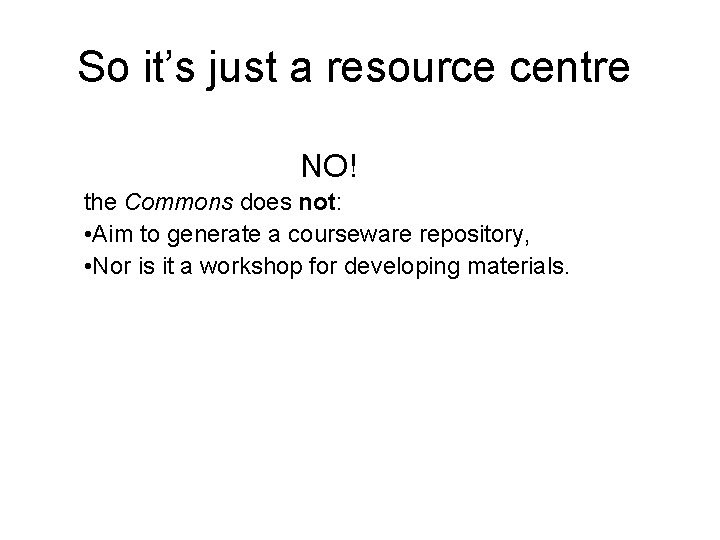 So it's just a resource centre NO! the Commons does not: • Aim to