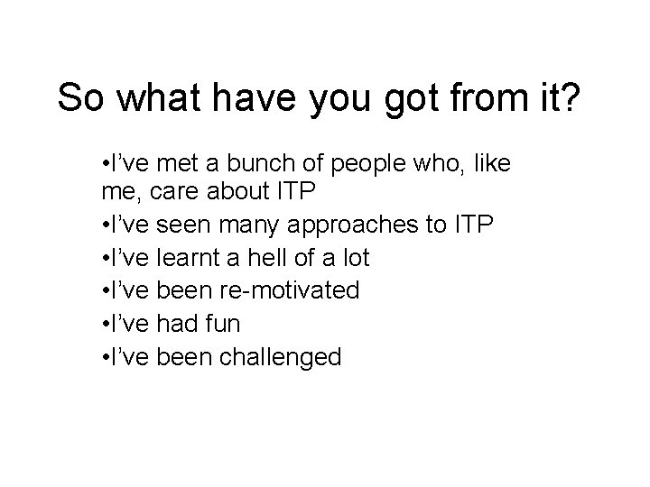 So what have you got from it? • I've met a bunch of people