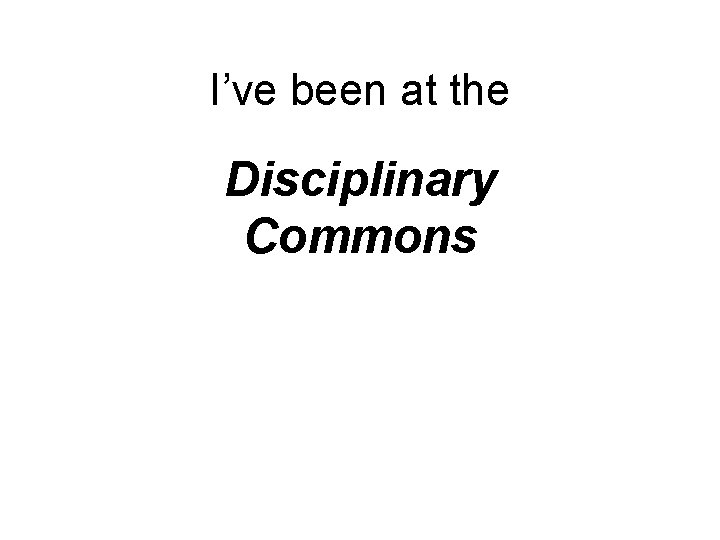 I've been at the Disciplinary Commons