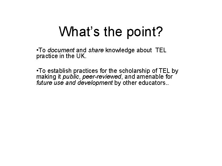 What's the point? • To document and share knowledge about TEL practice in the