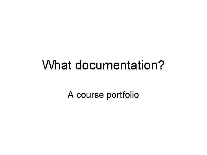 What documentation? A course portfolio